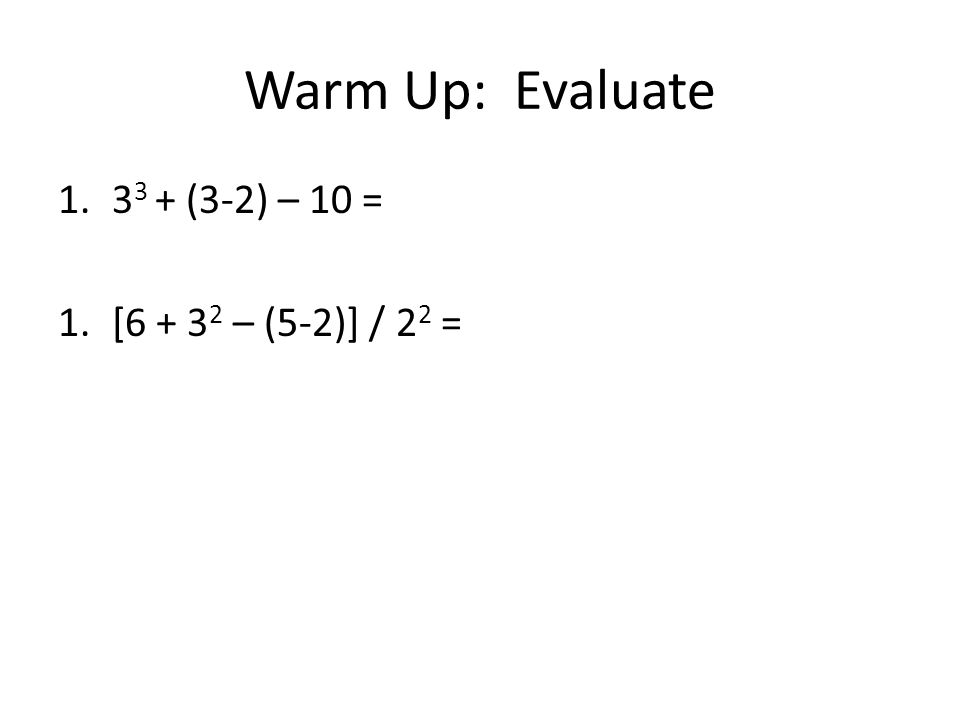 Warm Up: Evaluate 33 + (3-2) – 10 = [6 + 32 – (5-2)] / 22 =